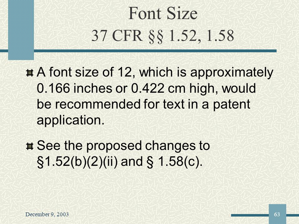 December 9, 200363 Font Size 37 CFR §§ 1.52, 1.58 A font size of 12, which is approximately 0.166 inches or 0.422 cm high, would be recommended for text in a patent application.