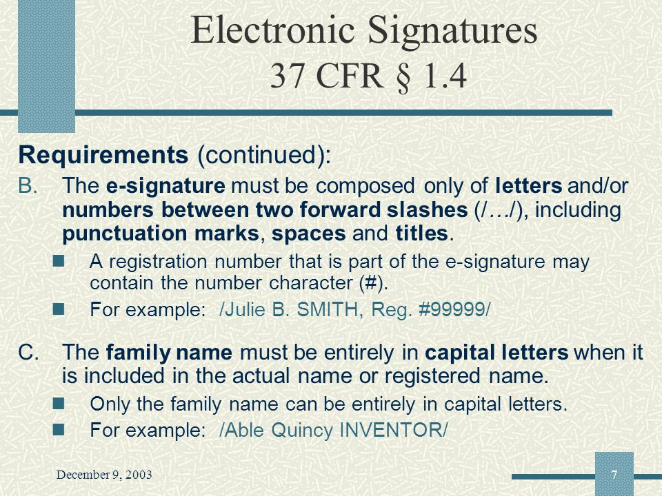 December 9, 20037 Electronic Signatures 37 CFR § 1.4 Requirements (continued): B.The e-signature must be composed only of letters and/or numbers between two forward slashes (/…/), including punctuation marks, spaces and titles.