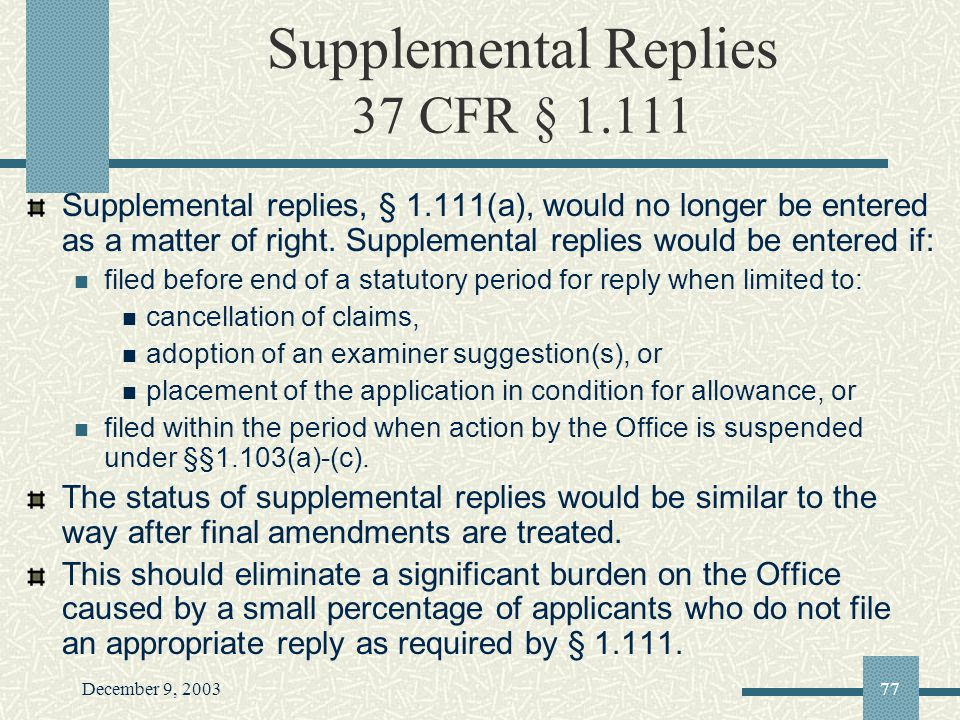 December 9, 200377 Supplemental Replies 37 CFR § 1.111 Supplemental replies, § 1.111(a), would no longer be entered as a matter of right.