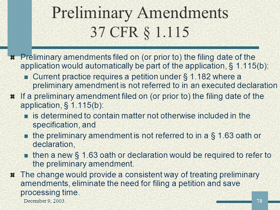 December 9, 200378 Preliminary Amendments 37 CFR § 1.115 Preliminary amendments filed on (or prior to) the filing date of the application would automatically be part of the application, § 1.115(b): Current practice requires a petition under § 1.182 where a preliminary amendment is not referred to in an executed declaration If a preliminary amendment filed on (or prior to) the filing date of the application, § 1.115(b): is determined to contain matter not otherwise included in the specification, and the preliminary amendment is not referred to in a § 1.63 oath or declaration, then a new § 1.63 oath or declaration would be required to refer to the preliminary amendment.