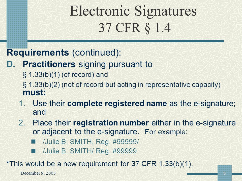 December 9, 20038 Electronic Signatures 37 CFR § 1.4 Requirements (continued): D.Practitioners signing pursuant to § 1.33(b)(1) (of record) and § 1.33(b)(2) (not of record but acting in representative capacity) must: 1.Use their complete registered name as the e-signature; and 2.Place their registration number either in the e-signature or adjacent to the e-signature.
