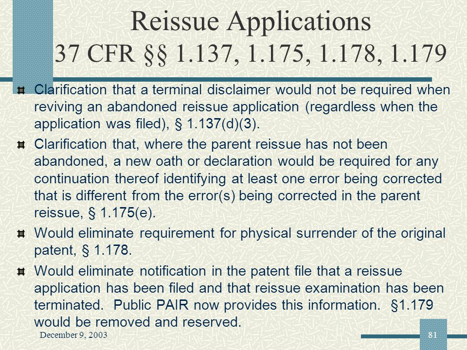 December 9, 200381 Reissue Applications 37 CFR §§ 1.137, 1.175, 1.178, 1.179 Clarification that a terminal disclaimer would not be required when reviving an abandoned reissue application (regardless when the application was filed), § 1.137(d)(3).