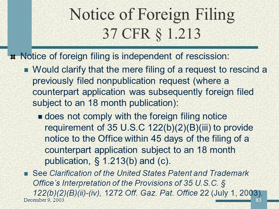 December 9, 200383 Notice of Foreign Filing 37 CFR § 1.213 Notice of foreign filing is independent of rescission: Would clarify that the mere filing of a request to rescind a previously filed nonpublication request (where a counterpart application was subsequently foreign filed subject to an 18 month publication): does not comply with the foreign filing notice requirement of 35 U.S.C 122(b)(2)(B)(iii) to provide notice to the Office within 45 days of the filing of a counterpart application subject to an 18 month publication, § 1.213(b) and (c).