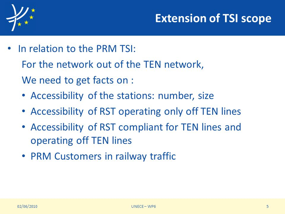 Extension of TSI scope In relation to the PRM TSI: For the network out of the TEN network, We need to get facts on : Accessibility of the stations: number, size Accessibility of RST operating only off TEN lines Accessibility of RST compliant for TEN lines and operating off TEN lines PRM Customers in railway traffic 02/06/2010UNECE – WP65
