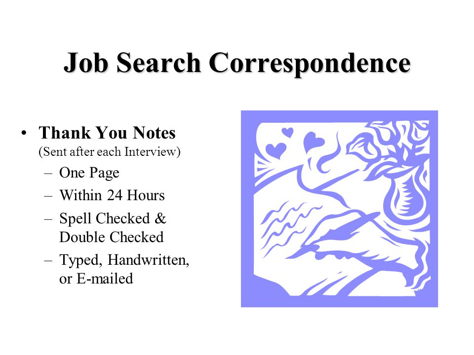 Job Search Correspondence Letters of Application –Aka: Cover Letters –Create Interest and Identify Position –Highlight Your Most Salient Qualifications –Ask for an Interview