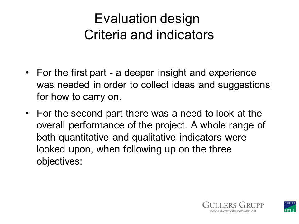 Evaluation design Criteria and indicators For the first part - a deeper insight and experience was needed in order to collect ideas and suggestions for how to carry on.