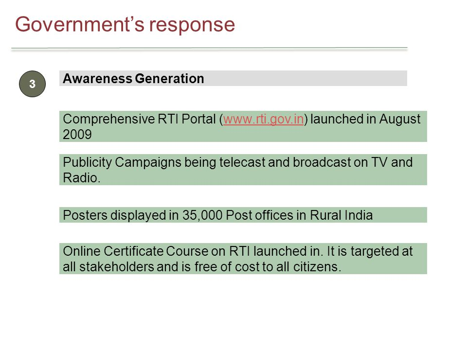 Governments response 3 Awareness Generation Comprehensive RTI Portal (www.rti.gov.in) launched in August 2009www.rti.gov.in Publicity Campaigns being telecast and broadcast on TV and Radio.