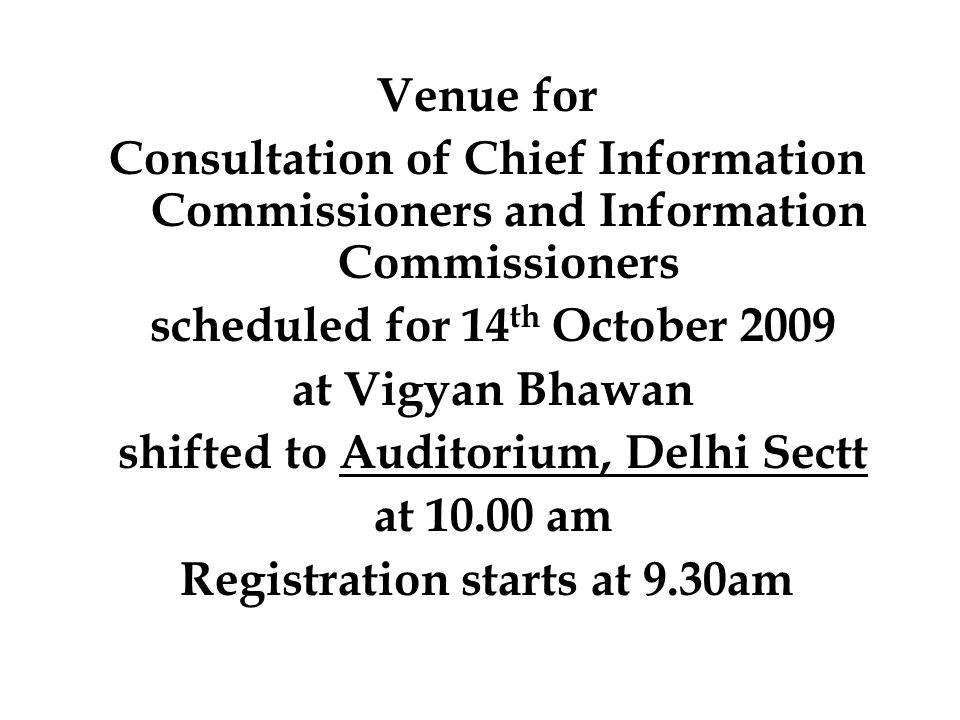 Venue for Consultation of Chief Information Commissioners and Information Commissioners scheduled for 14 th October 2009 at Vigyan Bhawan shifted to Auditorium, Delhi Sectt at 10.00 am Registration starts at 9.30am