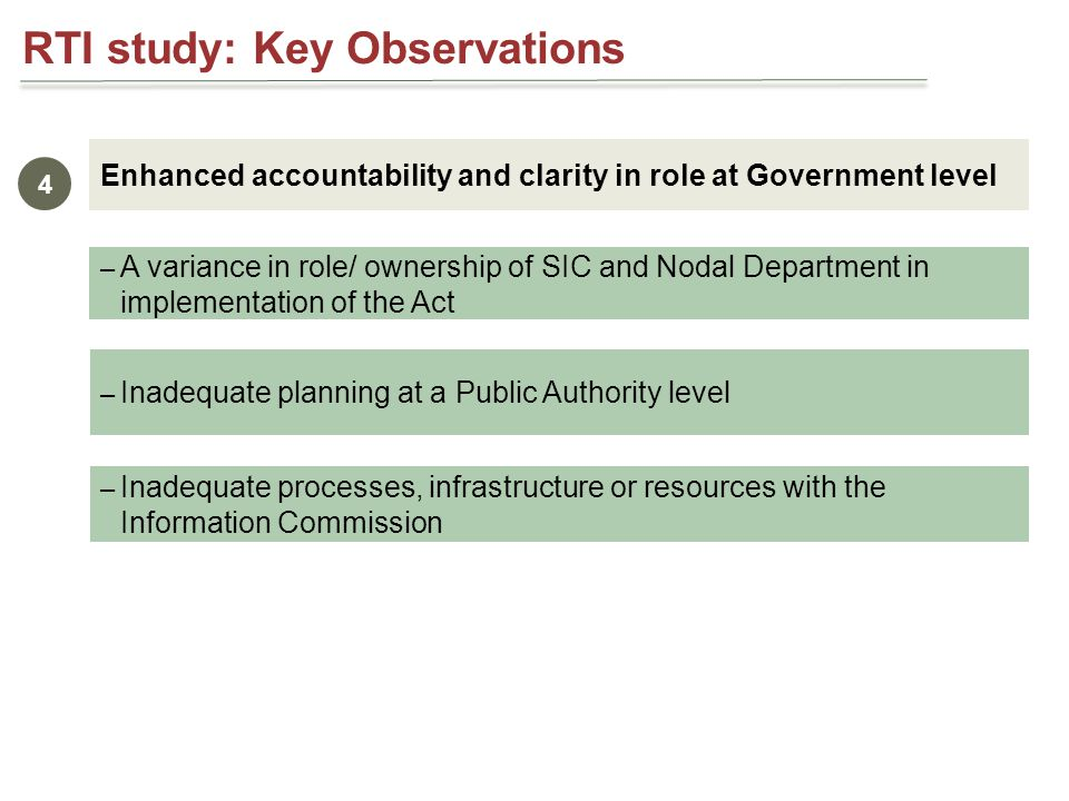 RTI study: Key Observations Enhanced accountability and clarity in role at Government level 4 – A variance in role/ ownership of SIC and Nodal Department in implementation of the Act – Inadequate planning at a Public Authority level – Inadequate processes, infrastructure or resources with the Information Commission