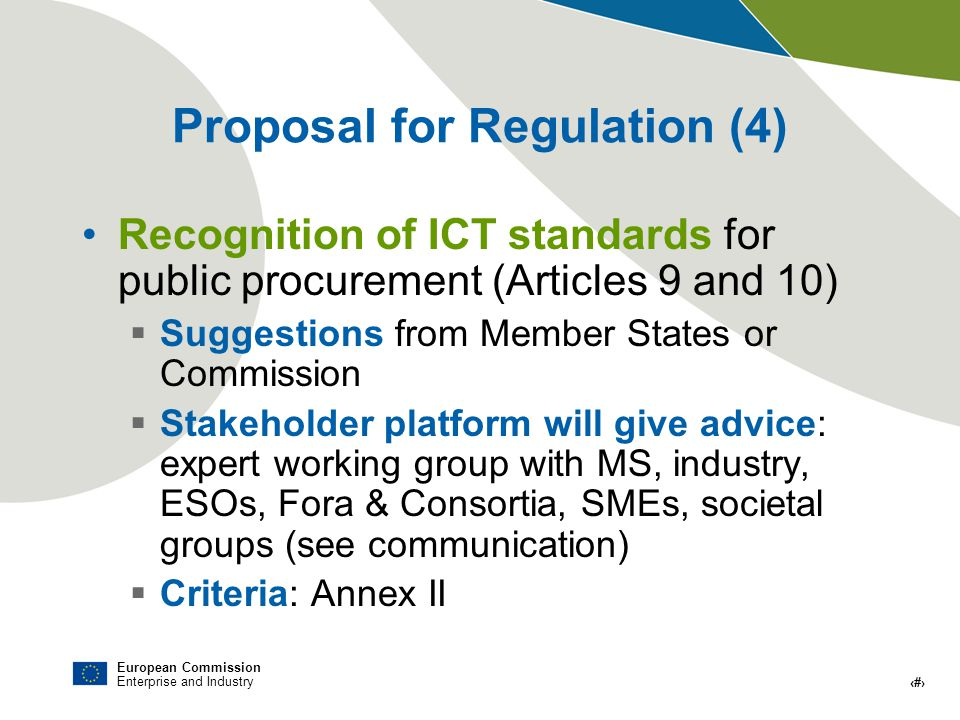 European Commission Enterprise and Industry # Proposal for Regulation (4) Recognition of ICT standards for public procurement (Articles 9 and 10) Suggestions from Member States or Commission Stakeholder platform will give advice: expert working group with MS, industry, ESOs, Fora & Consortia, SMEs, societal groups (see communication) Criteria: Annex II