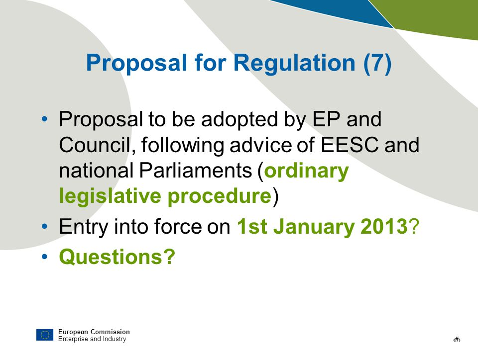 European Commission Enterprise and Industry # Proposal for Regulation (7) Proposal to be adopted by EP and Council, following advice of EESC and national Parliaments (ordinary legislative procedure) Entry into force on 1st January 2013.