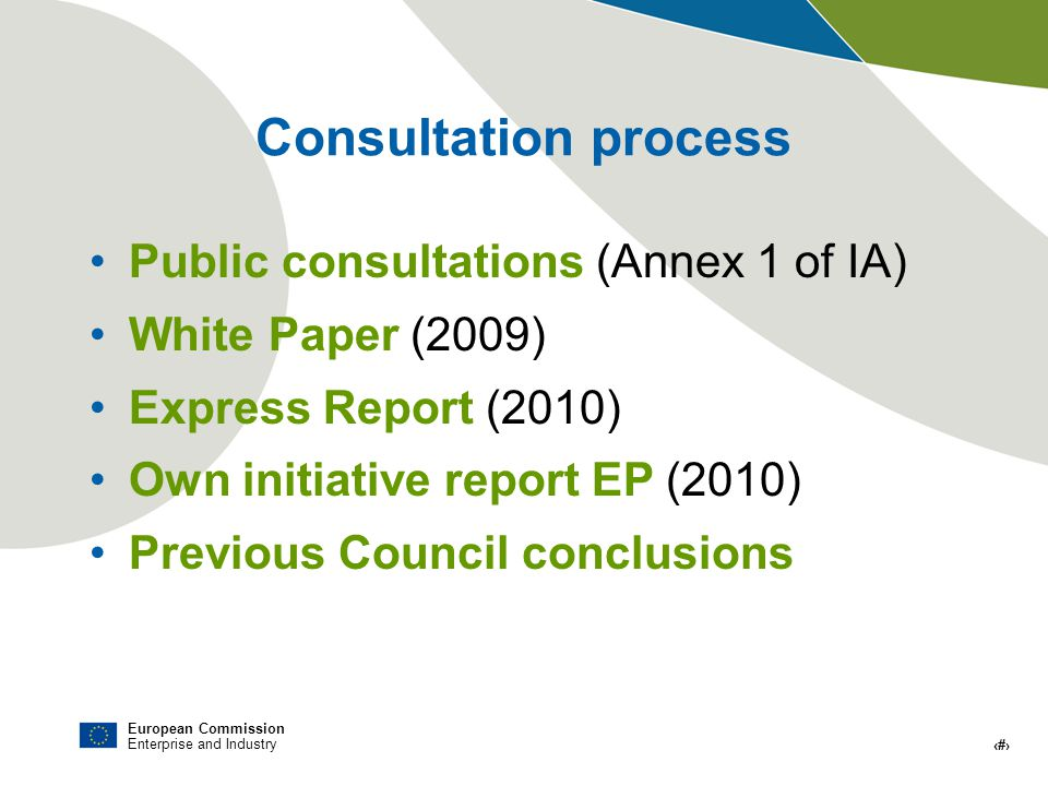 European Commission Enterprise and Industry # Consultation process Public consultations (Annex 1 of IA) White Paper (2009) Express Report (2010) Own initiative report EP (2010) Previous Council conclusions