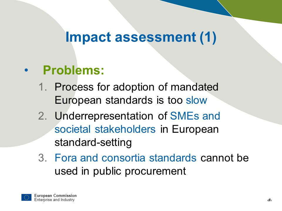 European Commission Enterprise and Industry # Impact assessment (1) Problems: 1.Process for adoption of mandated European standards is too slow 2.Underrepresentation of SMEs and societal stakeholders in European standard-setting 3.Fora and consortia standards cannot be used in public procurement