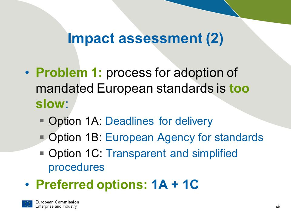 European Commission Enterprise and Industry # Impact assessment (2) Problem 1: process for adoption of mandated European standards is too slow: Option 1A: Deadlines for delivery Option 1B: European Agency for standards Option 1C: Transparent and simplified procedures Preferred options: 1A + 1C
