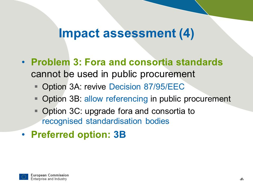 European Commission Enterprise and Industry # Impact assessment (4) Problem 3: Fora and consortia standards cannot be used in public procurement Option 3A: revive Decision 87/95/EEC Option 3B: allow referencing in public procurement Option 3C: upgrade fora and consortia to recognised standardisation bodies Preferred option: 3B