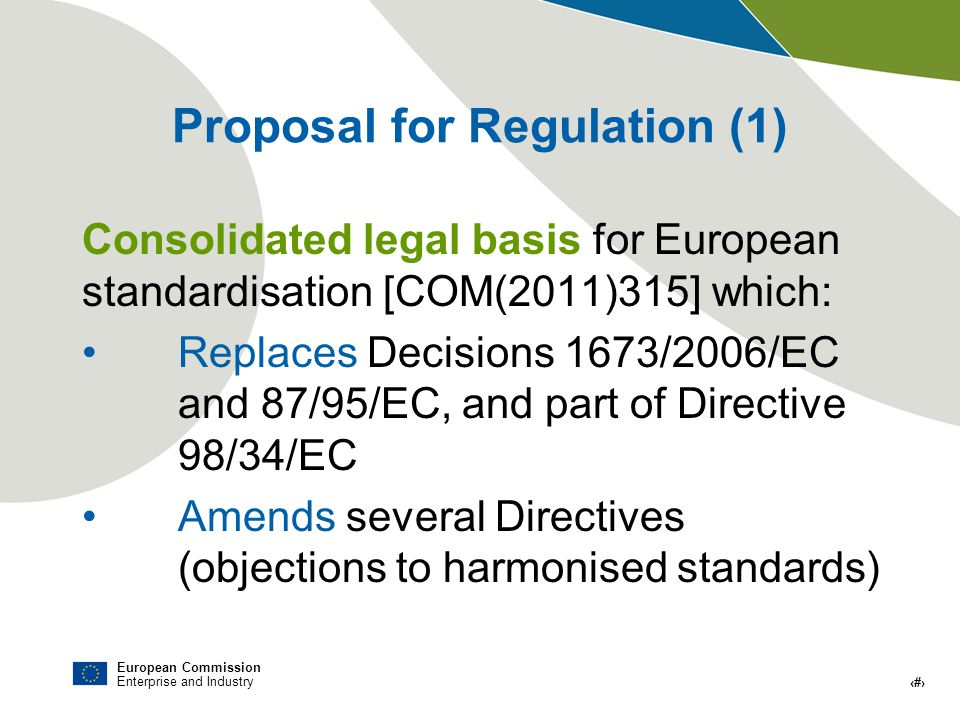 European Commission Enterprise and Industry # Proposal for Regulation (1) Consolidated legal basis for European standardisation [COM(2011)315] which: Replaces Decisions 1673/2006/EC and 87/95/EC, and part of Directive 98/34/EC Amends several Directives (objections to harmonised standards)