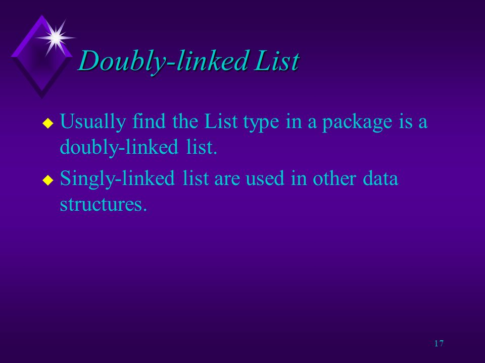 16 Doubly-linked List u Performance of doubly-linked list is formally similar to singly linked list.