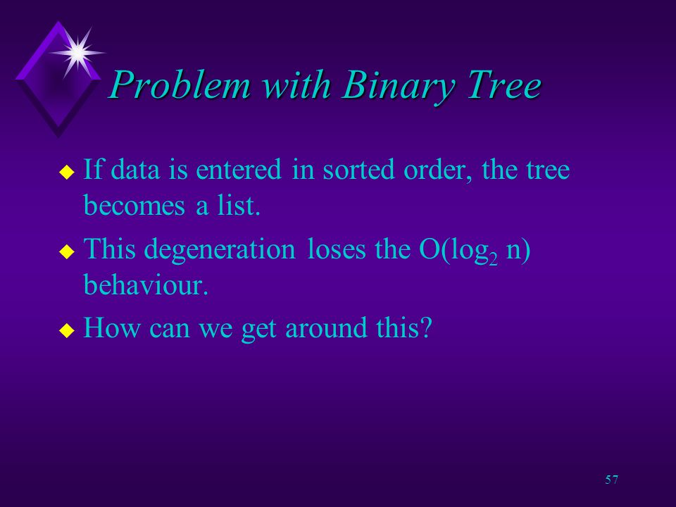 56 Binary Trees u Balance is important when working with Binary Trees: v Height is O(log 2 n) in the best case but O(n) in the worst case (tree becomes a linear list).