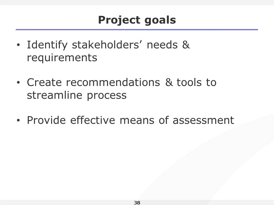 38 Project goals Identify stakeholders needs & requirements Create recommendations & tools to streamline process Provide effective means of assessment