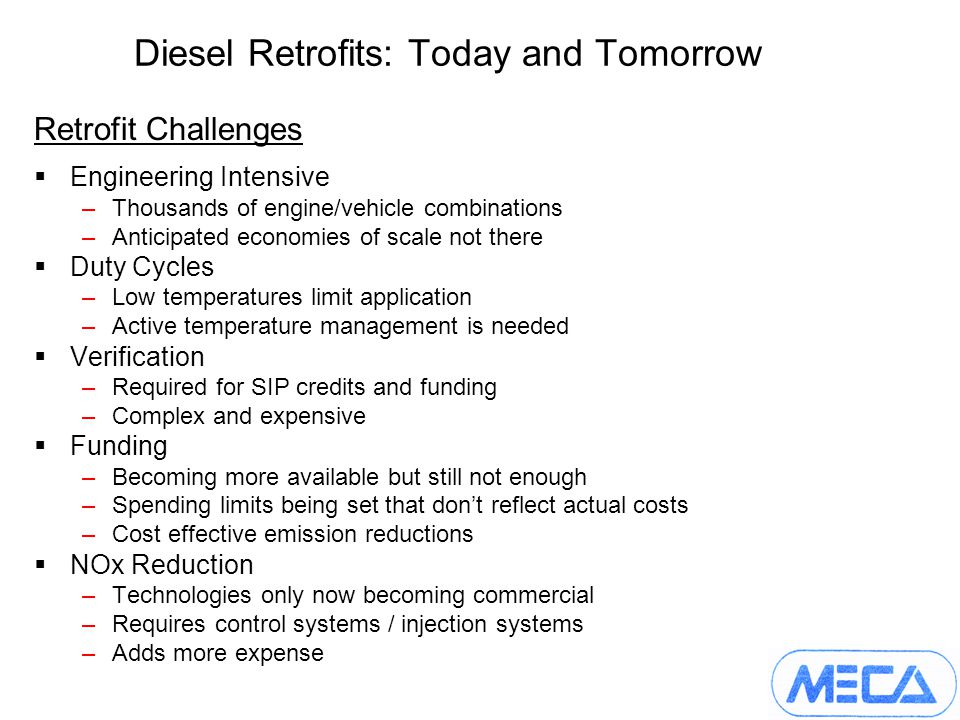 Diesel Retrofits: Today and Tomorrow Retrofit Challenges Engineering Intensive –Thousands of engine/vehicle combinations –Anticipated economies of scale not there Duty Cycles –Low temperatures limit application –Active temperature management is needed Verification –Required for SIP credits and funding –Complex and expensive Funding –Becoming more available but still not enough –Spending limits being set that dont reflect actual costs –Cost effective emission reductions NOx Reduction –Technologies only now becoming commercial –Requires control systems / injection systems –Adds more expense