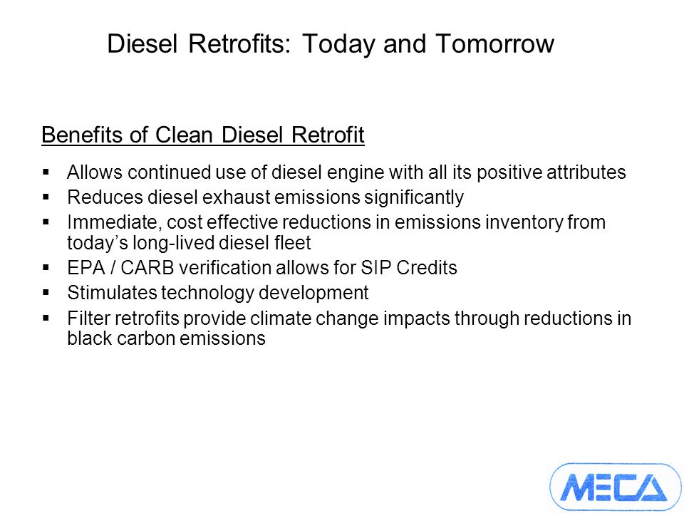 Diesel Retrofits: Today and Tomorrow Benefits of Clean Diesel Retrofit Allows continued use of diesel engine with all its positive attributes Reduces diesel exhaust emissions significantly Immediate, cost effective reductions in emissions inventory from todays long-lived diesel fleet EPA / CARB verification allows for SIP Credits Stimulates technology development Filter retrofits provide climate change impacts through reductions in black carbon emissions