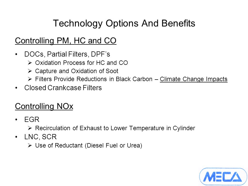 Technology Options And Benefits Controlling PM, HC and CO DOCs, Partial Filters, DPFs Oxidation Process for HC and CO Capture and Oxidation of Soot Filters Provide Reductions in Black Carbon – Climate Change Impacts Closed Crankcase Filters Controlling NOx EGR Recirculation of Exhaust to Lower Temperature in Cylinder LNC, SCR Use of Reductant (Diesel Fuel or Urea)