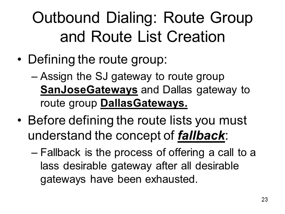 23 Outbound Dialing: Route Group and Route List Creation Defining the route group: –Assign the SJ gateway to route group SanJoseGateways and Dallas gateway to route group DallasGateways.