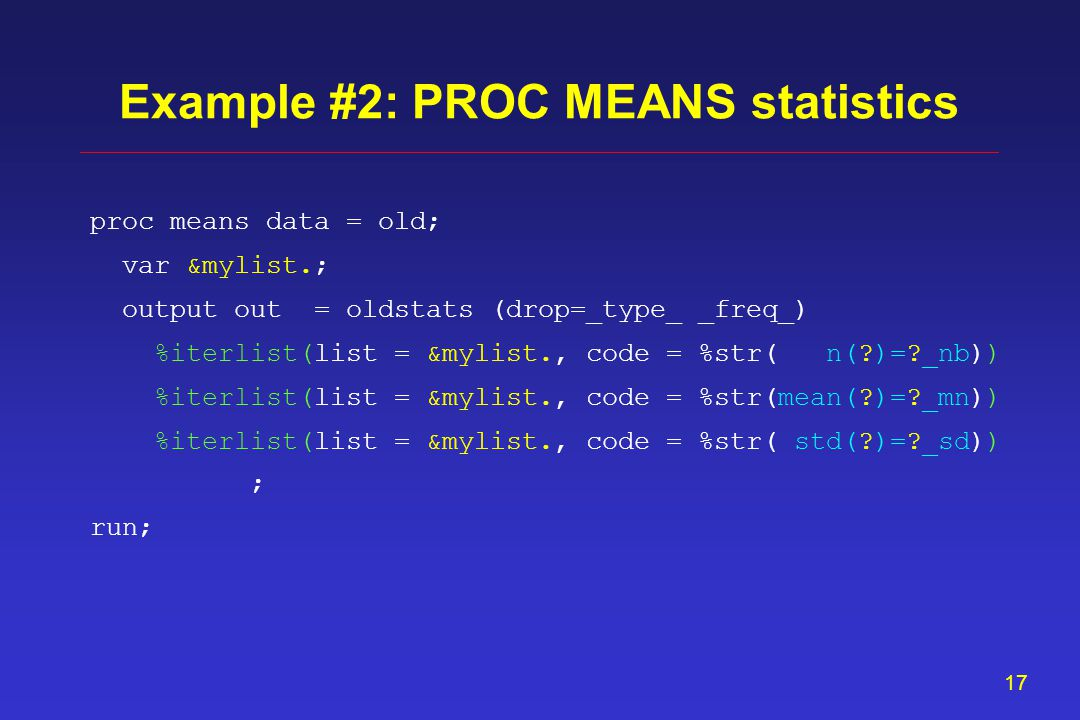 16 proc means data = old; var &mylist.; output out = oldstats (drop=_type_ _freq_) ; run; Example #2: PROC MEANS statistics n(alfa )= alfa_nb mean(alfa )= alfa_mn std(alfa )= alfa_sd