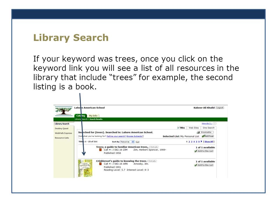 Library Search If your keyword was trees, once you click on the keyword link you will see a list of all resources in the library that include trees for example, the second listing is a book.