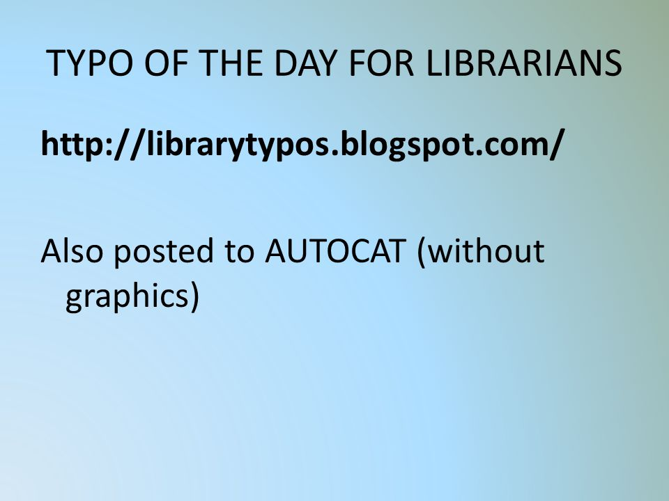 TYPO OF THE DAY FOR LIBRARIANS http://librarytypos.blogspot.com/ Also posted to AUTOCAT (without graphics)