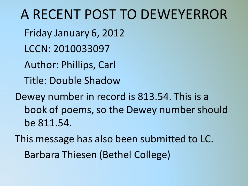 A RECENT POST TO DEWEYERROR Friday January 6, 2012 LCCN: 2010033097 Author: Phillips, Carl Title: Double Shadow Dewey number in record is 813.54.