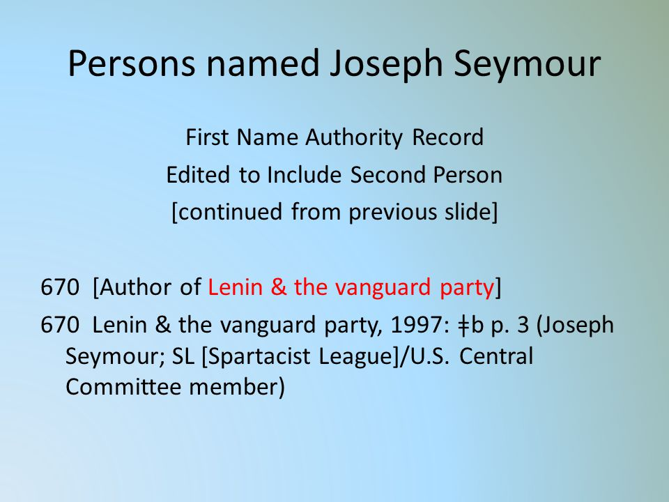 Persons named Joseph Seymour First Name Authority Record Edited to Include Second Person [continued from previous slide] 670 [Author of Lenin & the vanguard party] 670 Lenin & the vanguard party, 1997: ǂb p.