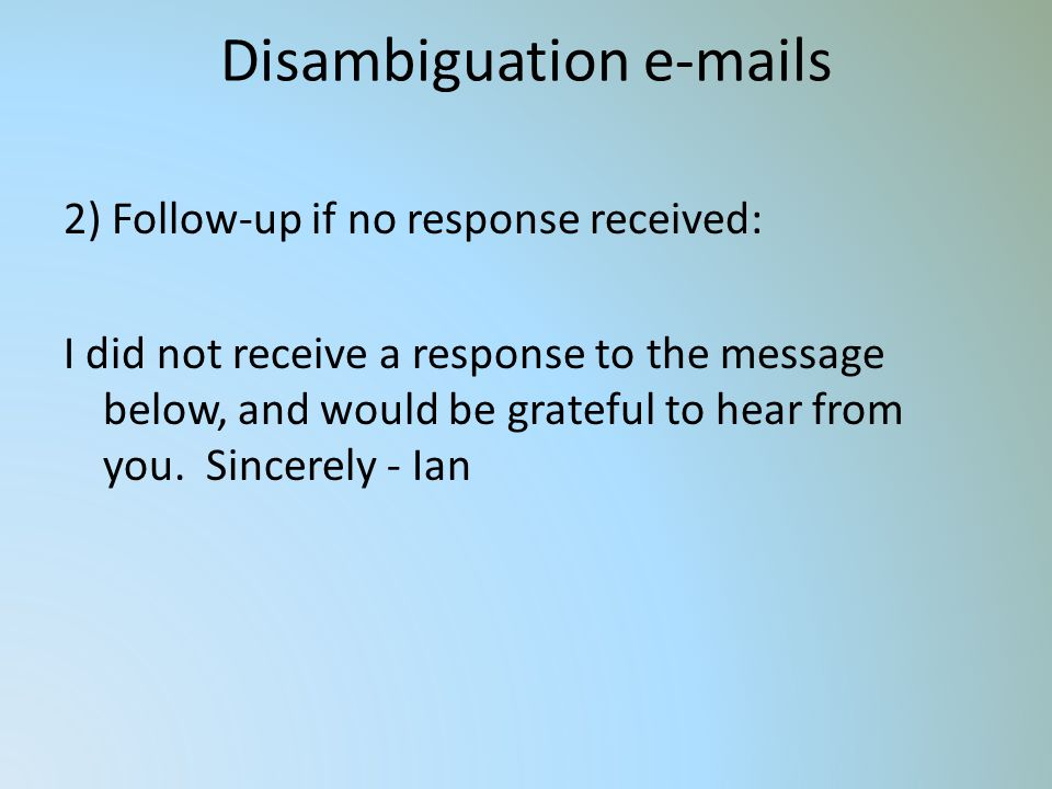 Disambiguation e-mails 2) Follow-up if no response received: I did not receive a response to the message below, and would be grateful to hear from you.