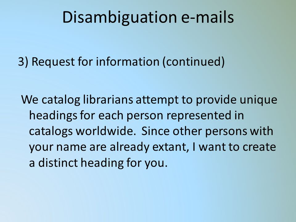 Disambiguation e-mails 3) Request for information (continued) We catalog librarians attempt to provide unique headings for each person represented in catalogs worldwide.
