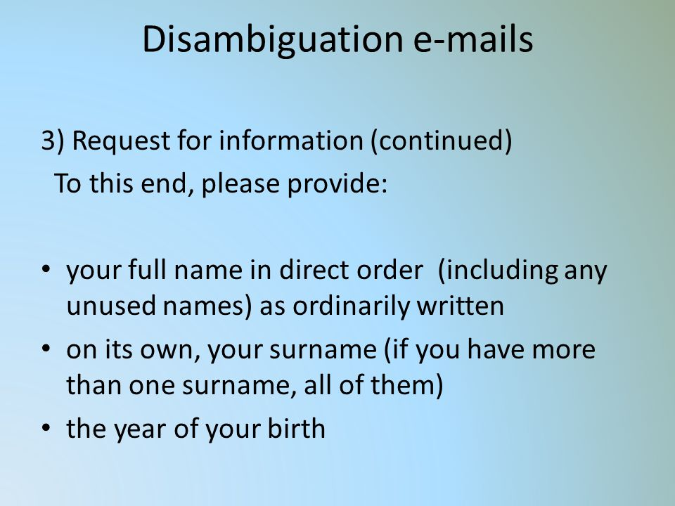 Disambiguation e-mails 3) Request for information (continued) To this end, please provide: your full name in direct order (including any unused names) as ordinarily written on its own, your surname (if you have more than one surname, all of them) the year of your birth