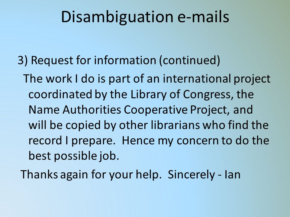 Disambiguation e-mails 3) Request for information (continued) The work I do is part of an international project coordinated by the Library of Congress, the Name Authorities Cooperative Project, and will be copied by other librarians who find the record I prepare.