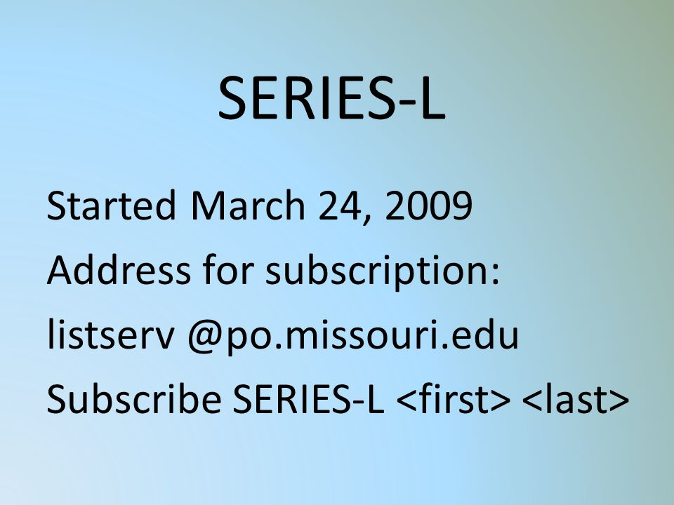 SERIES-L Started March 24, 2009 Address for subscription: listserv @po.missouri.edu Subscribe SERIES-L