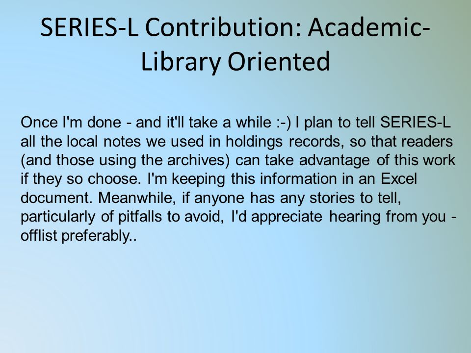 SERIES-L Contribution: Academic- Library Oriented Once I m done - and it ll take a while :-) I plan to tell SERIES-L all the local notes we used in holdings records, so that readers (and those using the archives) can take advantage of this work if they so choose.
