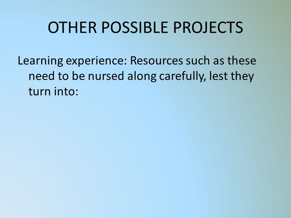 OTHER POSSIBLE PROJECTS Learning experience: Resources such as these need to be nursed along carefully, lest they turn into: