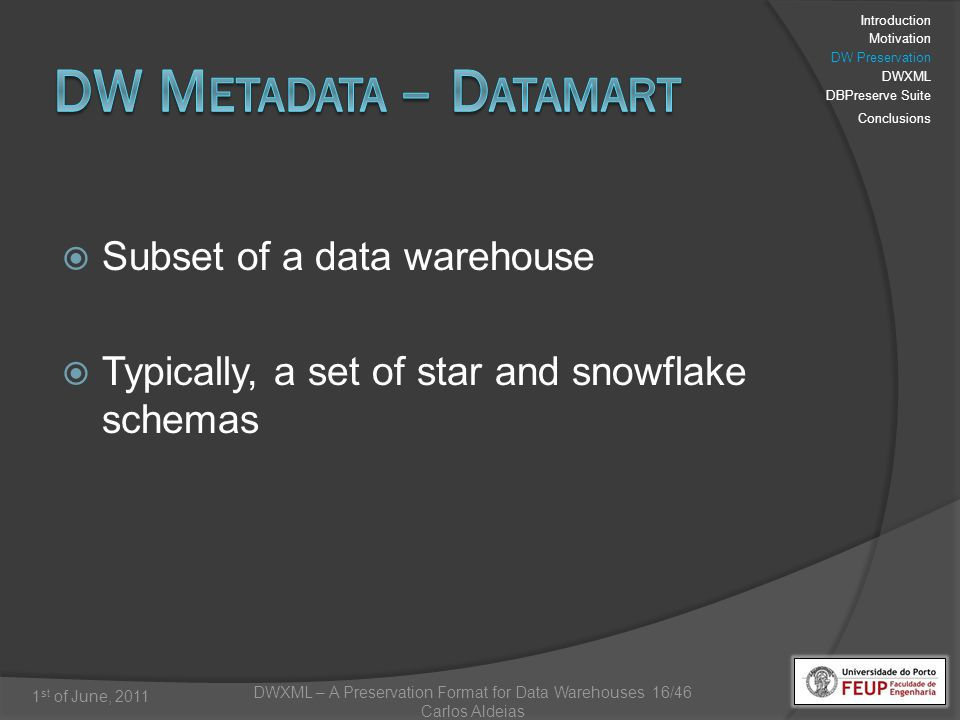DWXML – A Preservation Format for Data Warehouses 16/46 Carlos Aldeias 1 st of June, 2011 Subset of a data warehouse Typically, a set of star and snowflake schemas Introduction Motivation DW Preservation DWXML DBPreserve Suite Conclusions