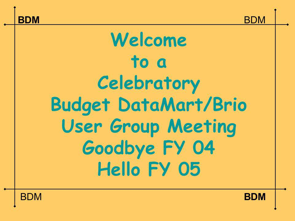 Welcome to a Celebratory Budget DataMart/Brio User Group Meeting Goodbye FY 04 Hello FY 05 BDM