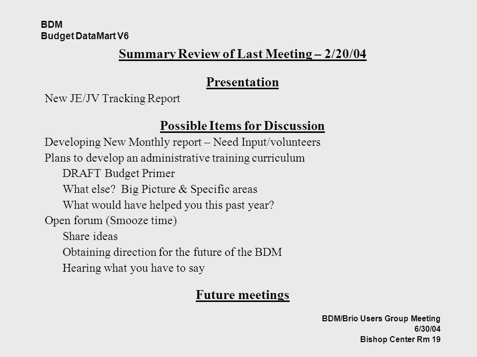 BDM Budget DataMart V6 Summary Review of Last Meeting – 2/20/04 Presentation New JE/JV Tracking Report Possible Items for Discussion Developing New Monthly report – Need Input/volunteers Plans to develop an administrative training curriculum DRAFT Budget Primer What else.