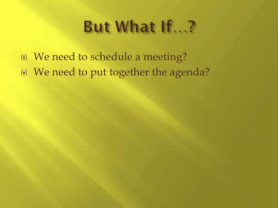 We need to schedule a meeting We need to put together the agenda