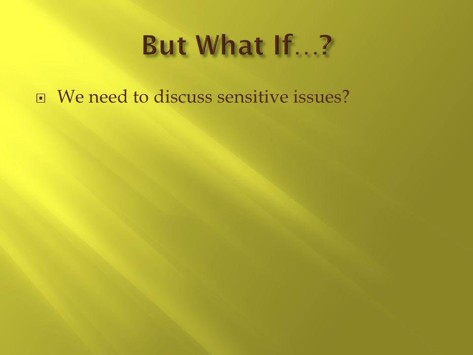 We need to discuss sensitive issues