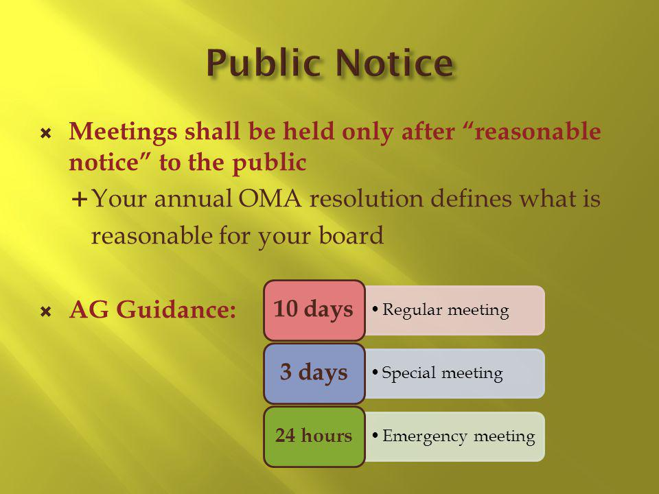 Meetings shall be held only after reasonable notice to the public Your annual OMA resolution defines what is reasonable for your board AG Guidance: Regular meeting 10 days Special meeting 3 days Emergency meeting 24 hours