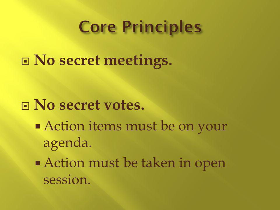 No secret meetings. No secret votes. Action items must be on your agenda.