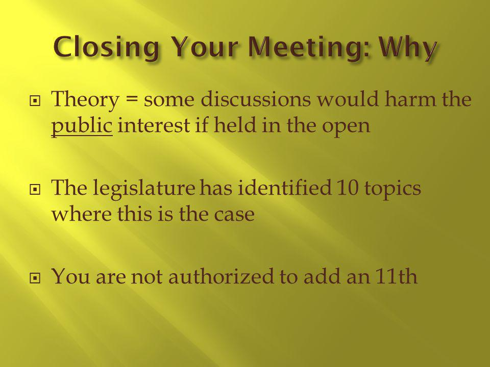 Theory = some discussions would harm the public interest if held in the open The legislature has identified 10 topics where this is the case You are not authorized to add an 11th