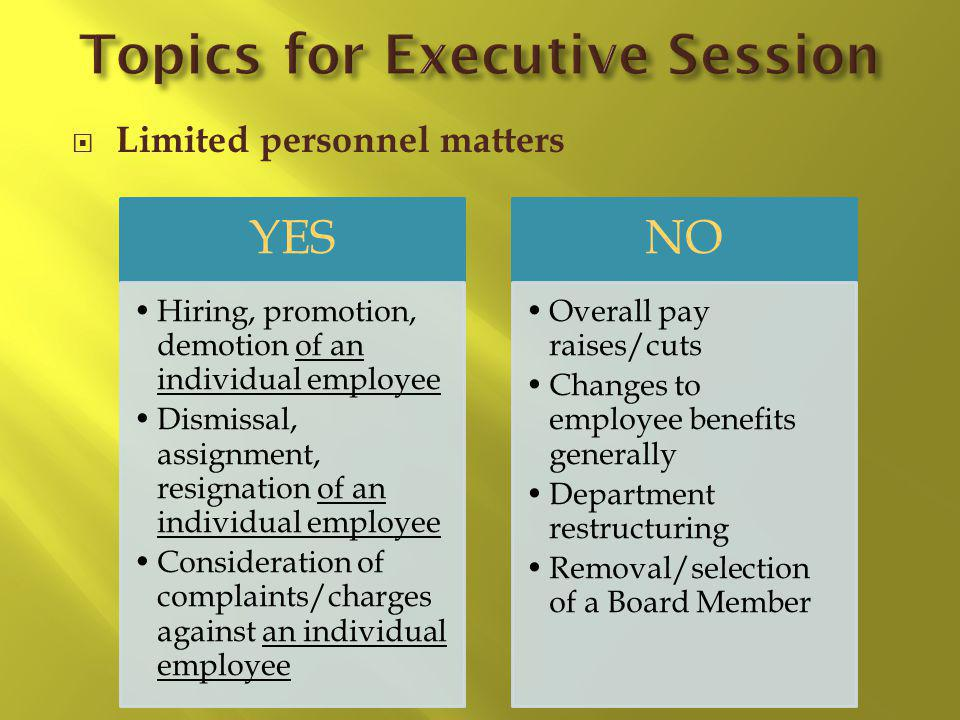 Limited personnel matters YES Hiring, promotion, demotion of an individual employee Dismissal, assignment, resignation of an individual employee Consideration of complaints/charges against an individual employee NO Overall pay raises/cuts Changes to employee benefits generally Department restructuring Removal/selection of a Board Member
