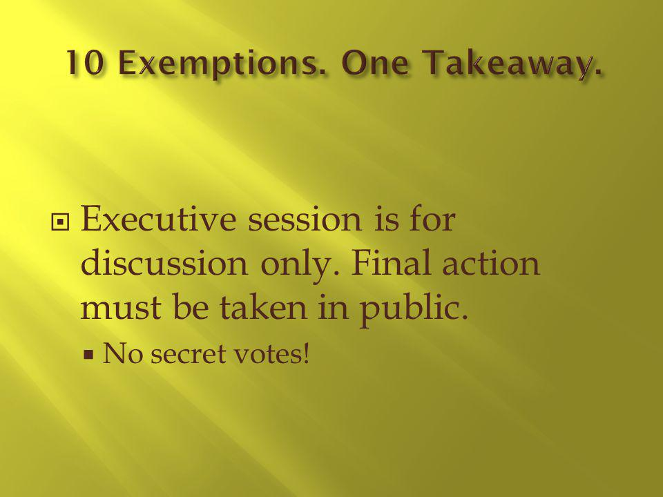 Executive session is for discussion only. Final action must be taken in public. No secret votes!