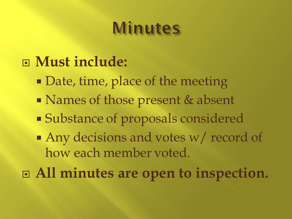 Must include: Date, time, place of the meeting Names of those present & absent Substance of proposals considered Any decisions and votes w/ record of how each member voted.